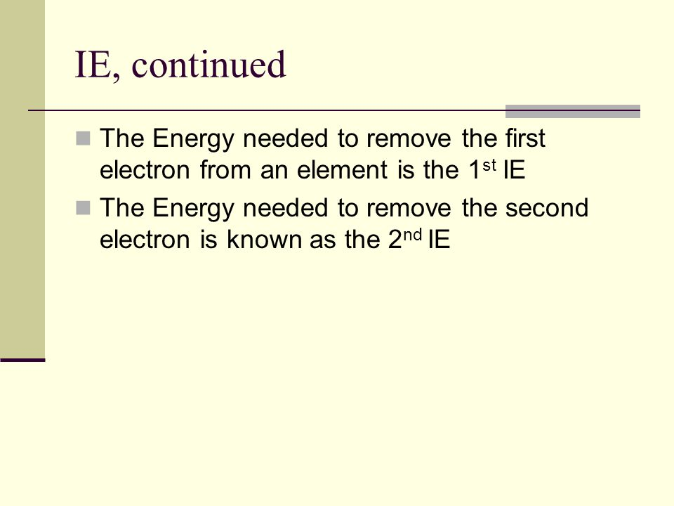 IE, continued The Energy needed to remove the first electron from an element is the 1st IE.