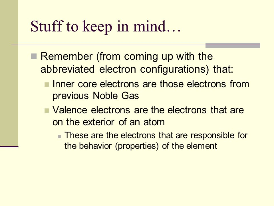Stuff to keep in mind… Remember (from coming up with the abbreviated electron configurations) that:
