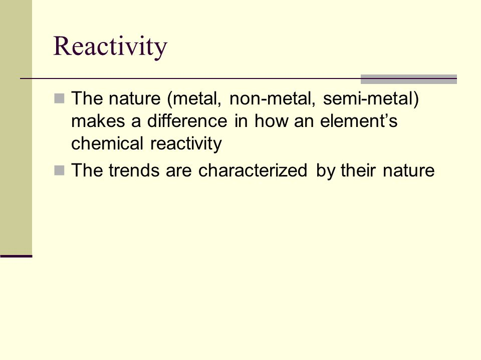 Reactivity The nature (metal, non-metal, semi-metal) makes a difference in how an element's chemical reactivity.
