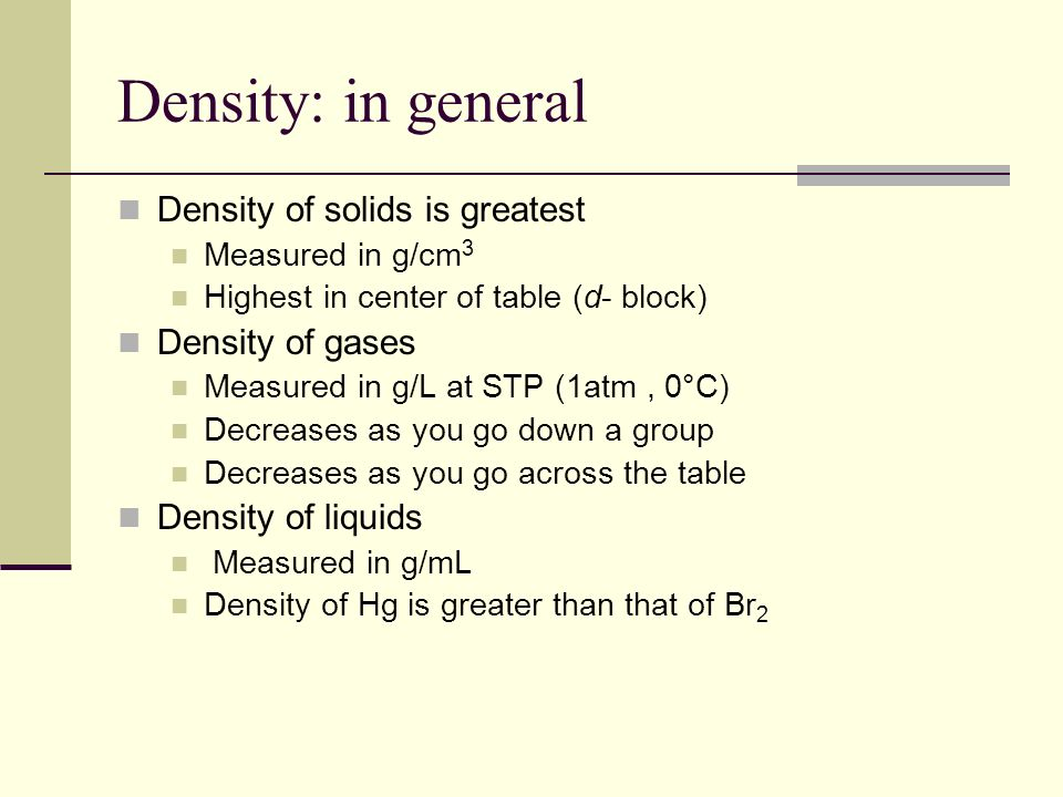 Density: in general Density of solids is greatest Density of gases
