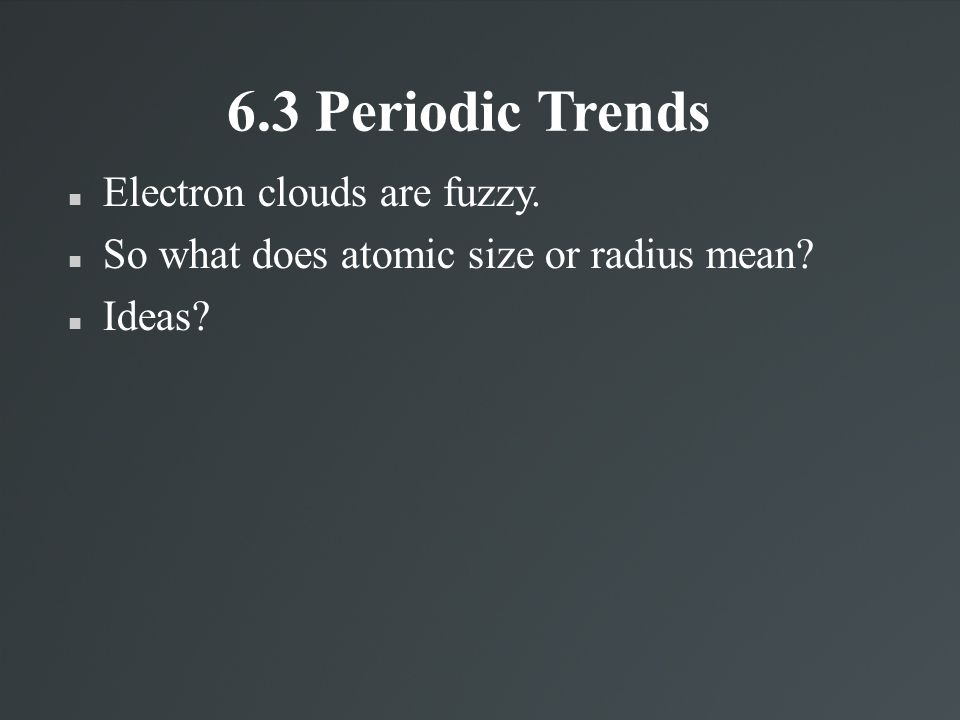 6.3 Periodic Trends Electron clouds are fuzzy.