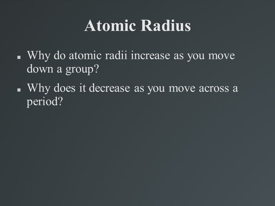 Atomic Radius Why do atomic radii increase as you move down a group