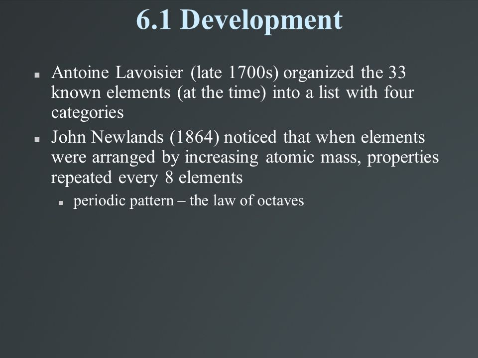 6.1 Development Antoine Lavoisier (late 1700s) organized the 33 known elements (at the time) into a list with four categories.