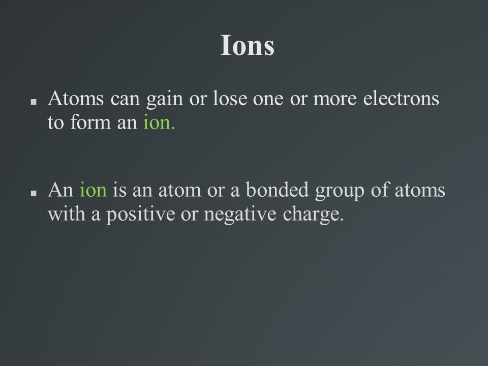 Ions Atoms can gain or lose one or more electrons to form an ion.