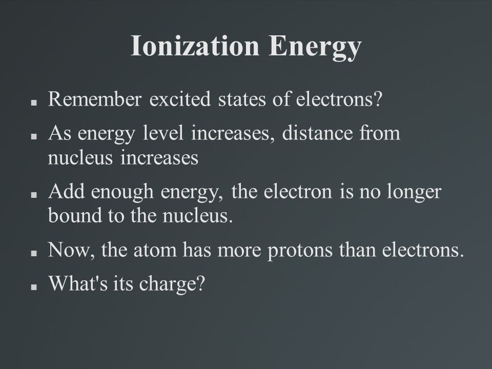 Ionization Energy Remember excited states of electrons