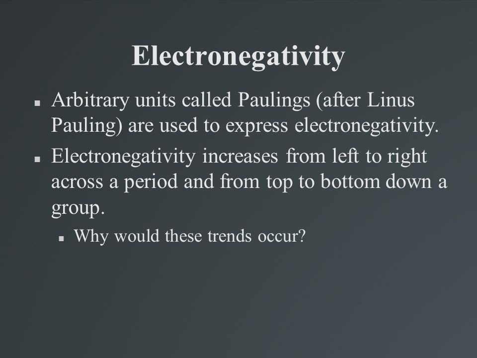Electronegativity Arbitrary units called Paulings (after Linus Pauling) are used to express electronegativity.