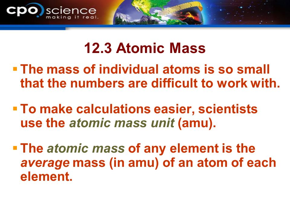12.3 Atomic Mass The mass of individual atoms is so small that the numbers are difficult to work with.