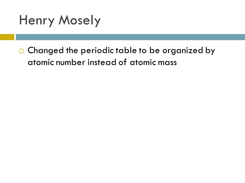 How the elements are organized ppt video online download 5 henry mosely changed the periodic table to be organized by atomic number instead of atomic mass urtaz Gallery
