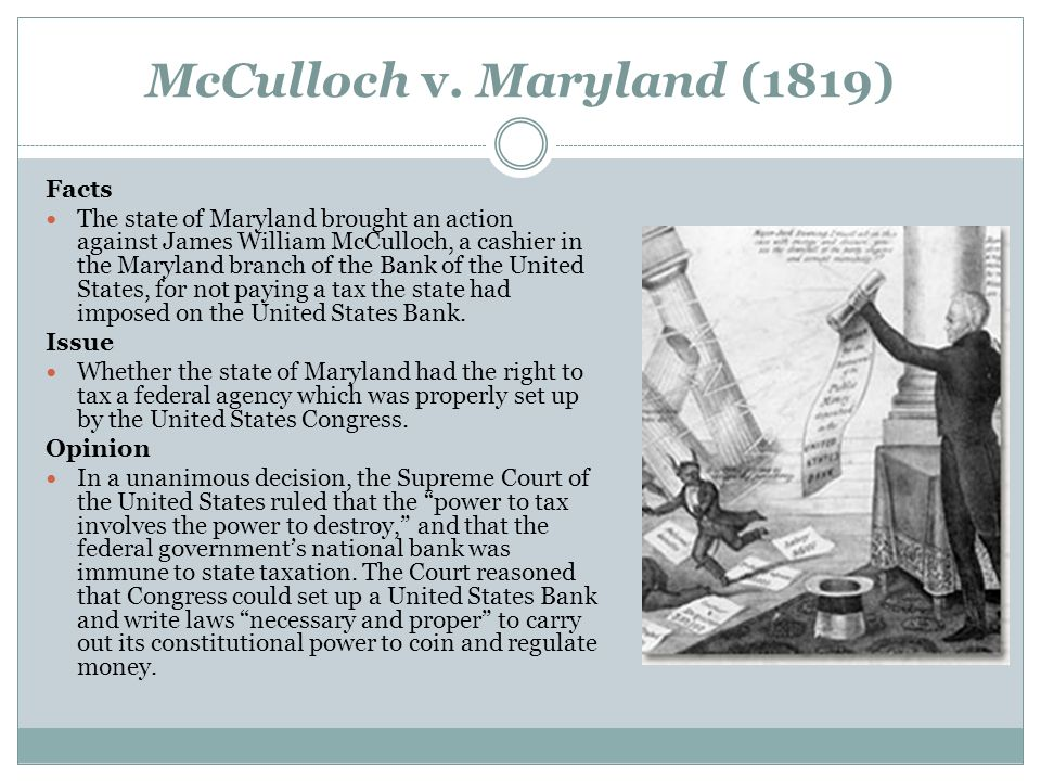 mcculloch v maryland 1819 The case of mcculloch v maryland was heard in 1819 the case was tried in the supreme court of the united states andrew mcculloch was the defendant in mcculloch v.