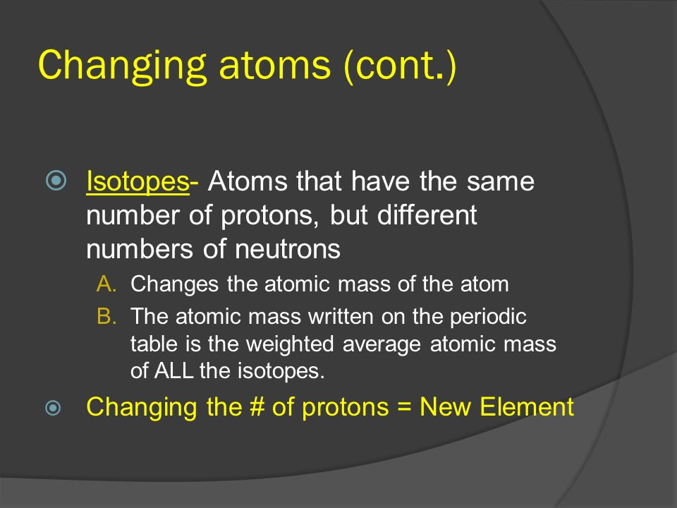 Changing atoms (cont.) Isotopes- Atoms that have the same number of protons, but different numbers of neutrons.