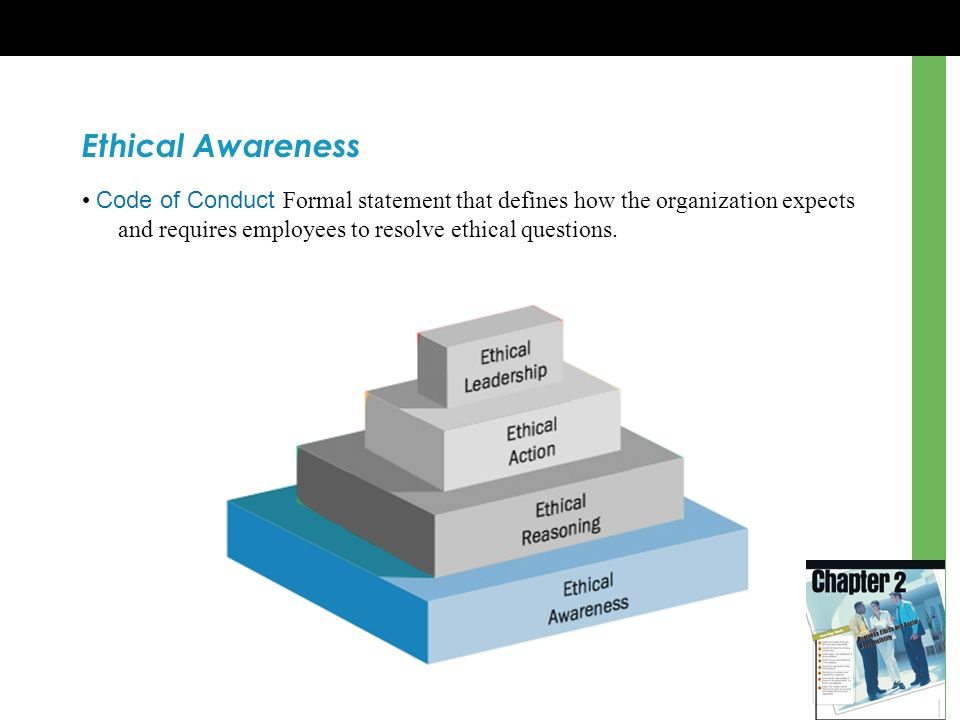 Ethical Awareness • Code of Conduct Formal statement that defines how the organization expects and requires employees to resolve ethical questions.