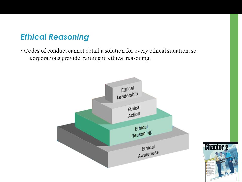 Ethical Reasoning • Codes of conduct cannot detail a solution for every ethical situation, so corporations provide training in ethical reasoning.
