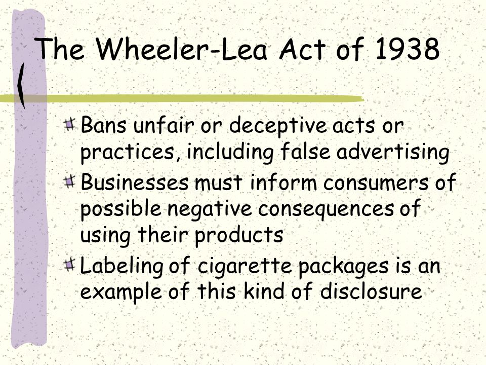 The Wheeler-Lea Act of 1938 Bans unfair or deceptive acts or practices, including false advertising.