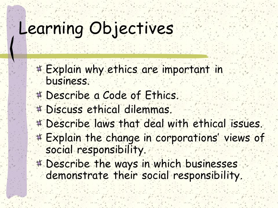 Learning Objectives Explain why ethics are important in business.