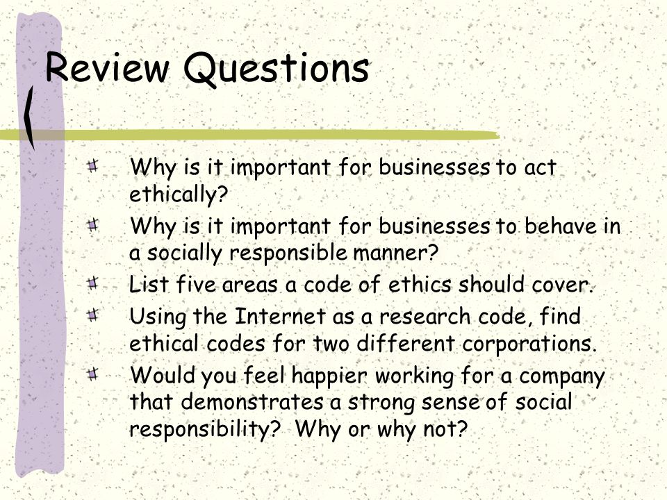Review Questions Why is it important for businesses to act ethically