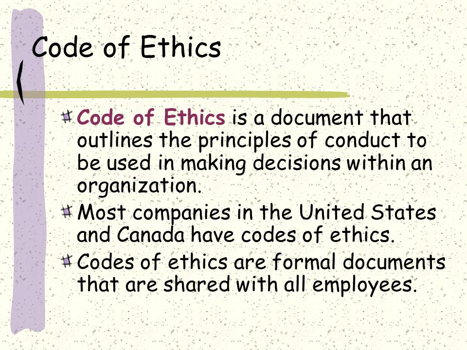 Code of Ethics Code of Ethics is a document that outlines the principles of conduct to be used in making decisions within an organization.