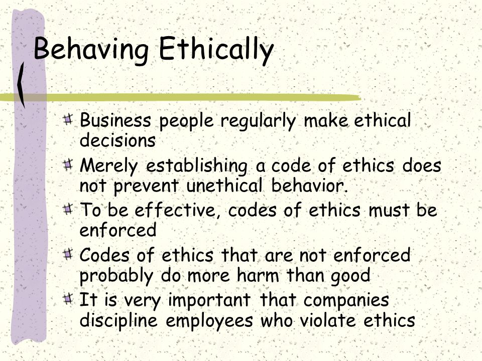 Behaving Ethically Business people regularly make ethical decisions
