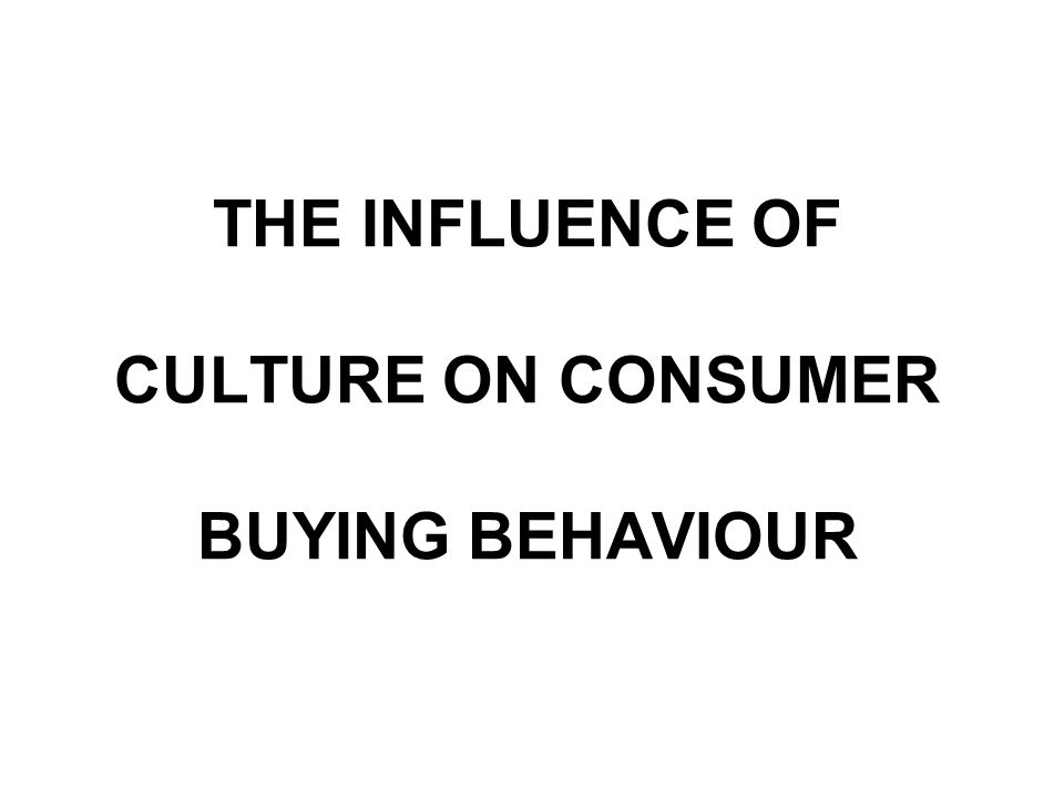 influence of culture on consumer behaviour Influence of culture and subculture consumer behaviour by jeetesh kumar culture is defines as the sum of total of learned beliefs, values, customs, that serve to direct the customer behavior of members of a particular society.