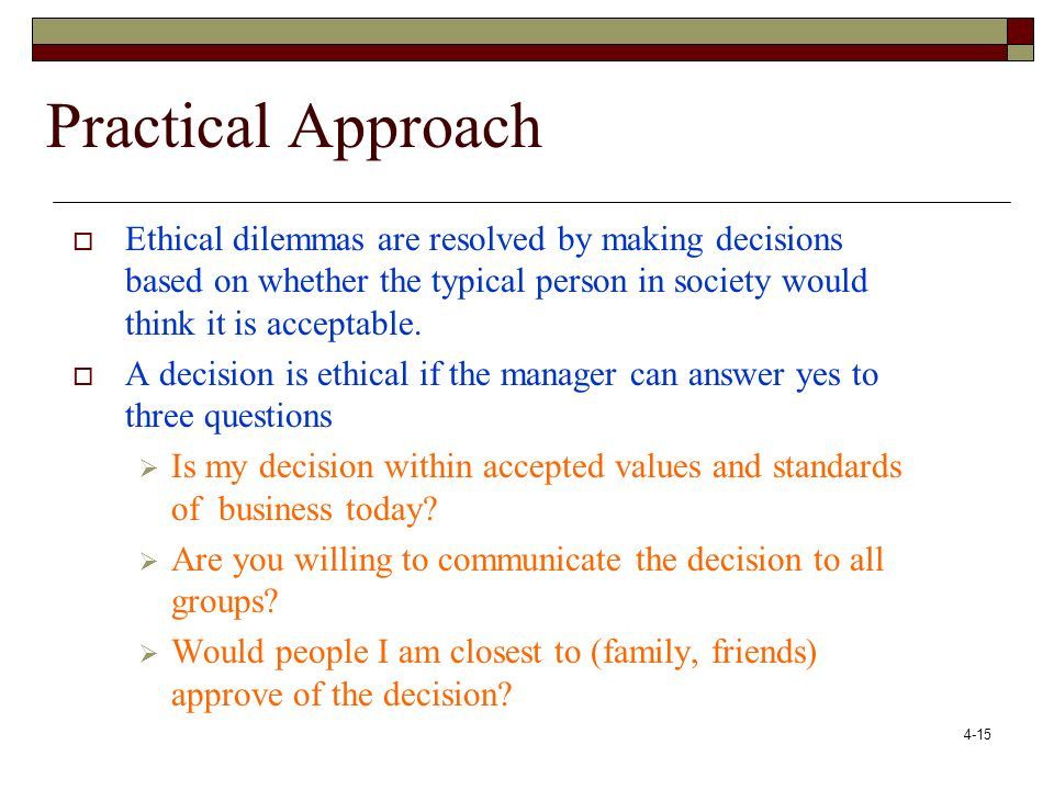 Practical Approach Ethical dilemmas are resolved by making decisions based on whether the typical person in society would think it is acceptable.