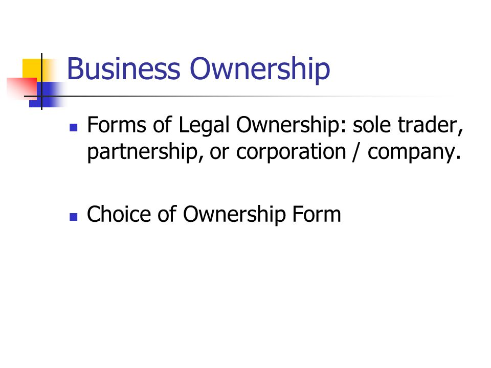Business Ownership Forms of Legal Ownership: sole trader, partnership, or corporation / company.