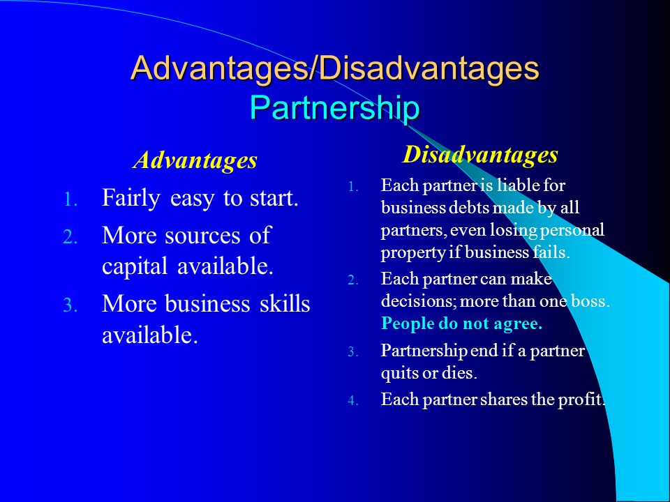 advantages and disadvantages of partnership Disadvantages of a partnership include that: the liability of the partners for the debts of the business is unlimited each partner is 'jointly and severally' liable for the partnership's debts that is, each partner is liable for their share of the partnership debts as well as being liable for all the debts.