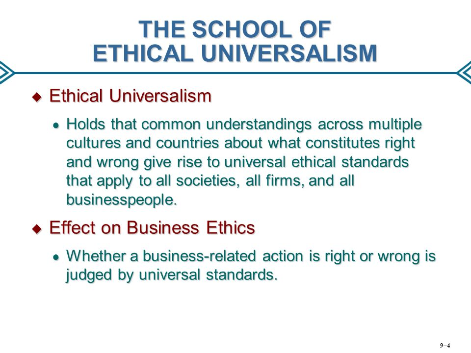 moral universalism Moral universalism is the meta-ethical position that there is a universal ethic which applies to all people, regardless of culture, race, sex, religion, nationality, sexuality or other distinguishing feature, and all the time.