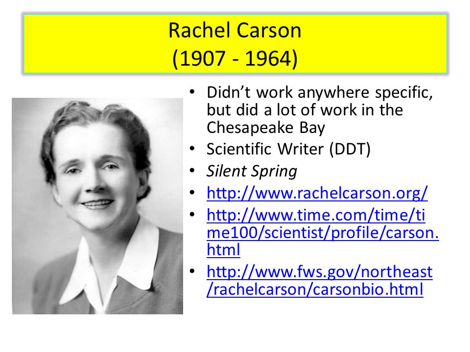 Rachel Carson (1907 - 1964) Didn't work anywhere specific, but did a lot of work in the Chesapeake Bay.