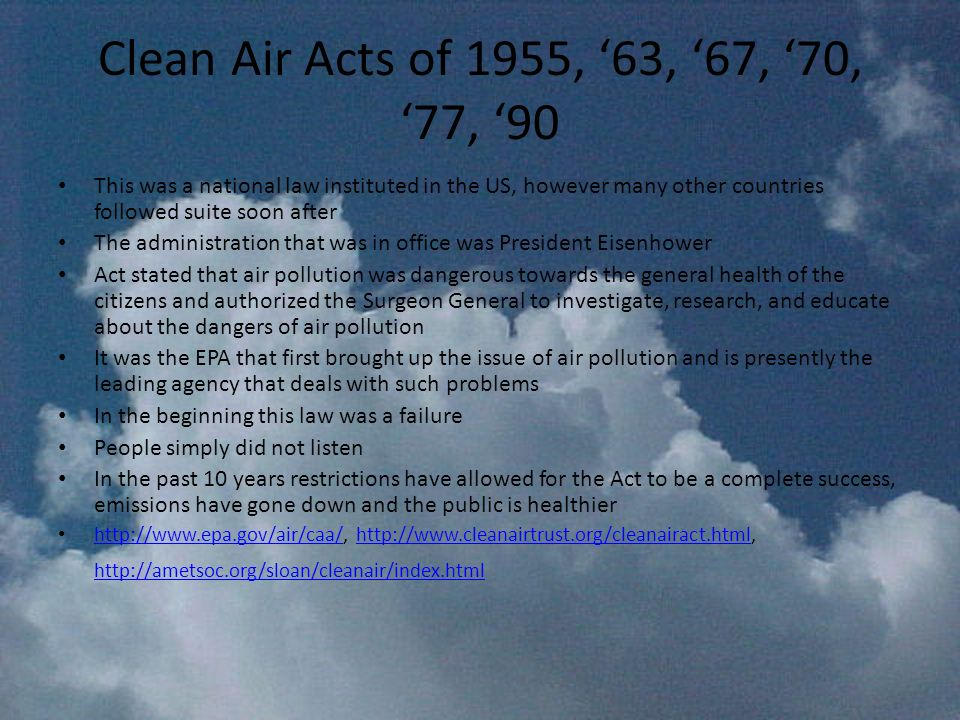 Clean Air Acts of 1955, '63, '67, '70, '77, '90 This was a national law instituted in the US, however many other countries followed suite soon after.