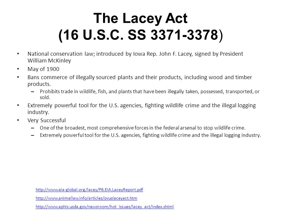 The Lacey Act (16 U.S.C. SS 3371-3378) National conservation law; introduced by Iowa Rep. John F. Lacey, signed by President William McKinley.
