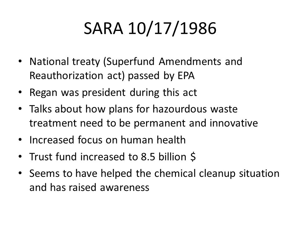 SARA 10/17/1986 National treaty (Superfund Amendments and Reauthorization act) passed by EPA. Regan was president during this act.