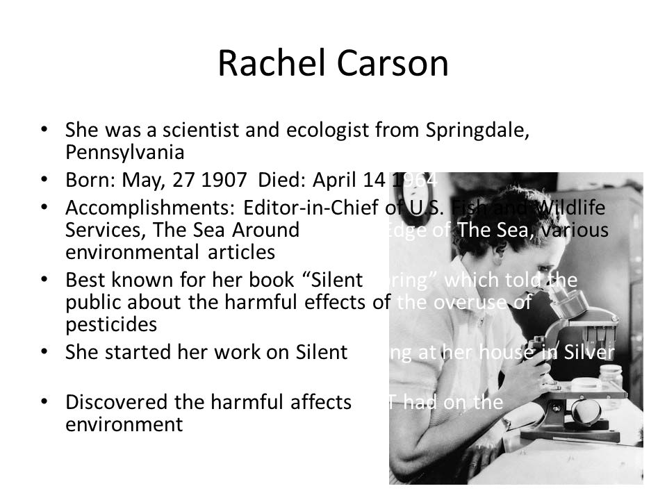 Rachel Carson She was a scientist and ecologist from Springdale, Pennsylvania. Born: May, 27 1907 Died: April 14 1964.