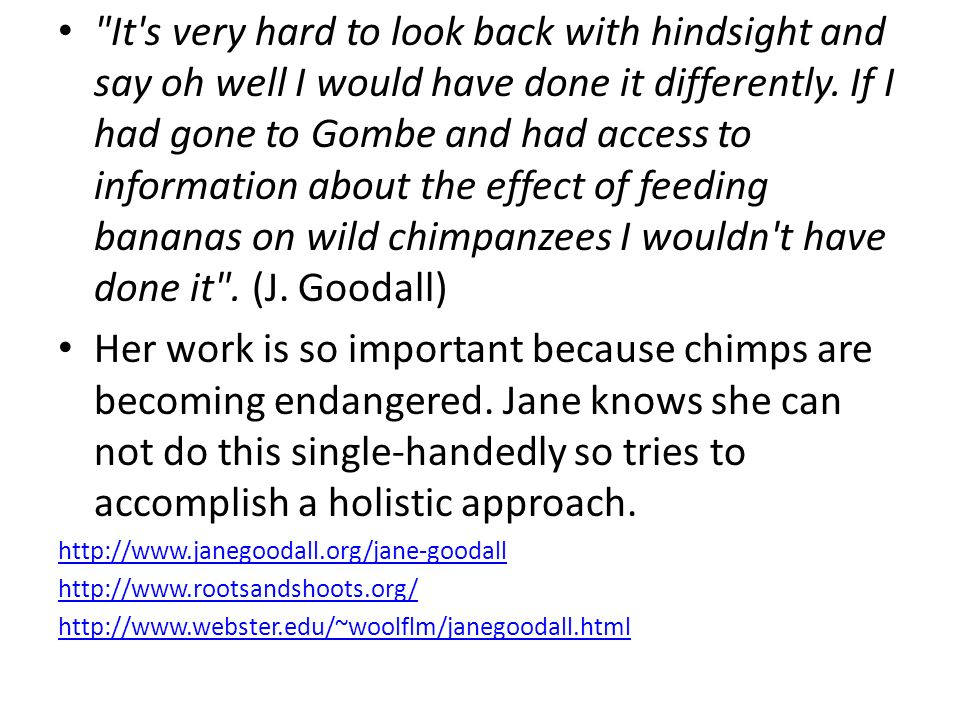 It s very hard to look back with hindsight and say oh well I would have done it differently. If I had gone to Gombe and had access to information about the effect of feeding bananas on wild chimpanzees I wouldn t have done it . (J. Goodall)