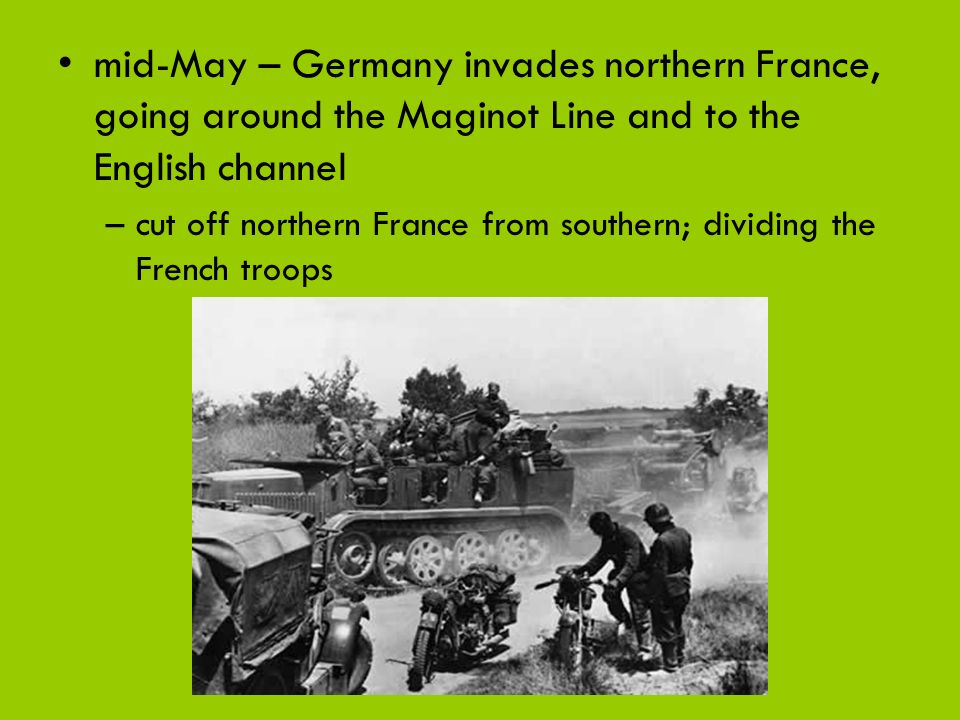 mid-May – Germany invades northern France, going around the Maginot Line and to the English channel