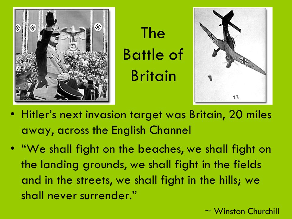 The Battle of Britain Hitler's next invasion target was Britain, 20 miles away, across the English Channel.