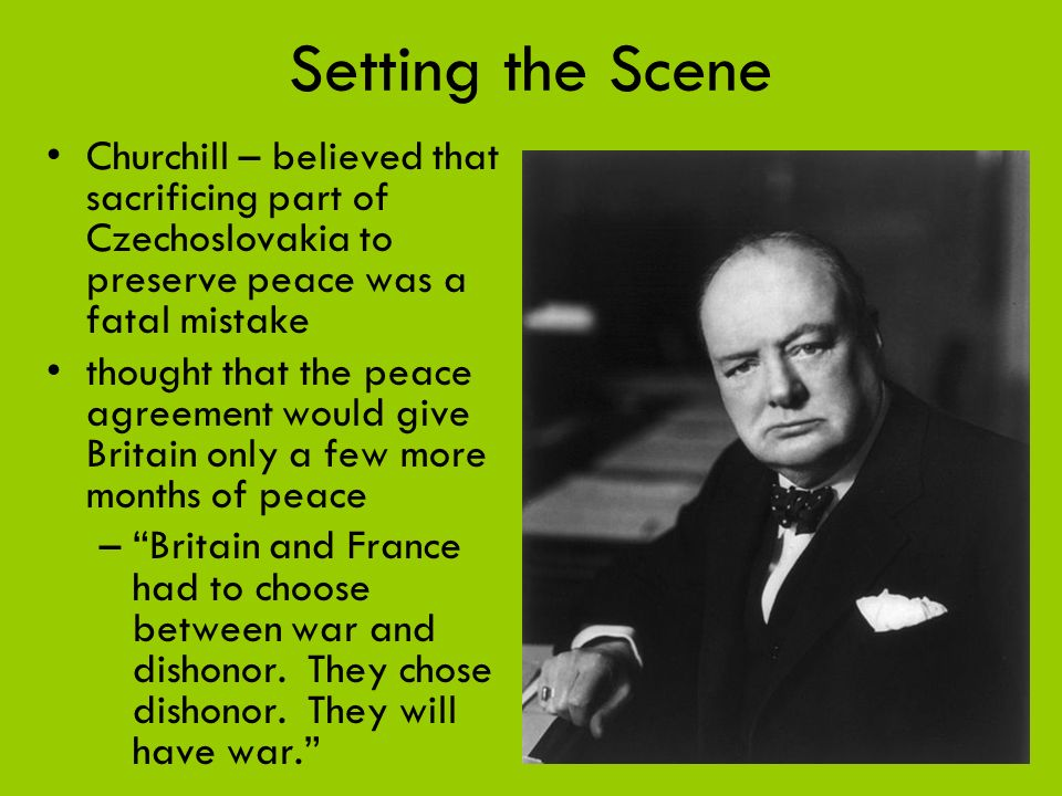 Setting the Scene Churchill – believed that sacrificing part of Czechoslovakia to preserve peace was a fatal mistake.