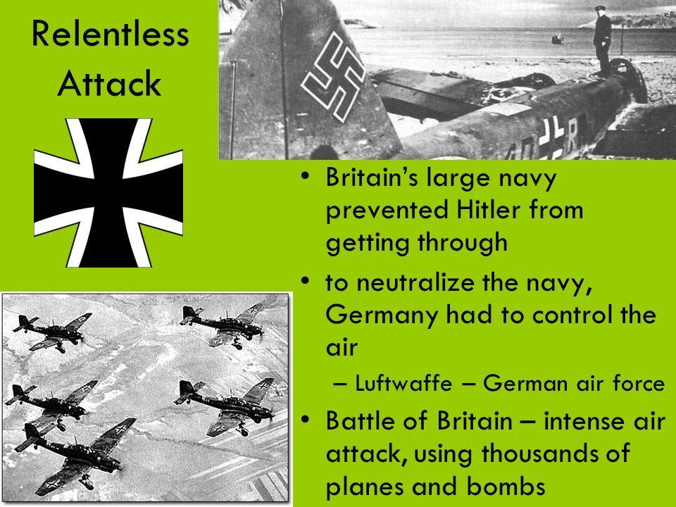 Relentless Attack Britain's large navy prevented Hitler from getting through. to neutralize the navy, Germany had to control the air.