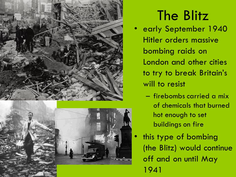 The Blitz early September 1940 Hitler orders massive bombing raids on London and other cities to try to break Britain's will to resist.
