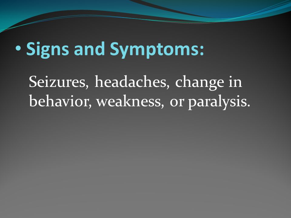 Signs and Symptoms: Seizures, headaches, change in behavior, weakness, or paralysis.
