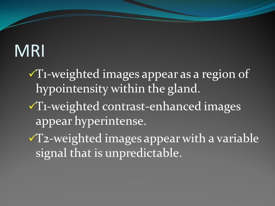 MRI T1-weighted images appear as a region of hypointensity within the gland. T1-weighted contrast-enhanced images appear hyperintense.