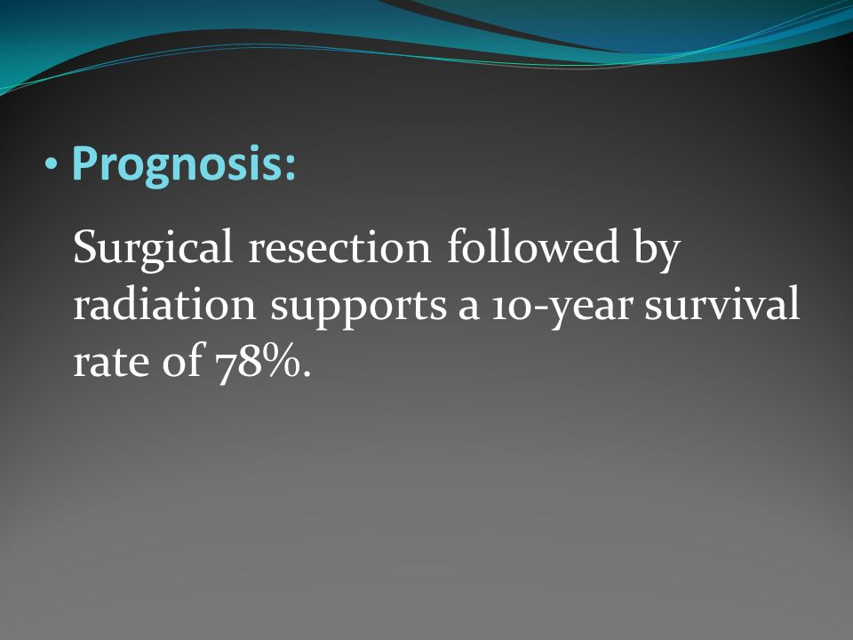 Prognosis: Surgical resection followed by radiation supports a 10-year survival rate of 78%.