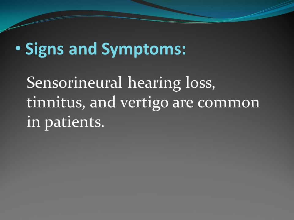 Signs and Symptoms: Sensorineural hearing loss, tinnitus, and vertigo are common in patients.
