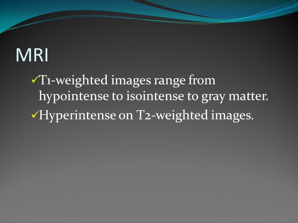 MRI T1-weighted images range from hypointense to isointense to gray matter.