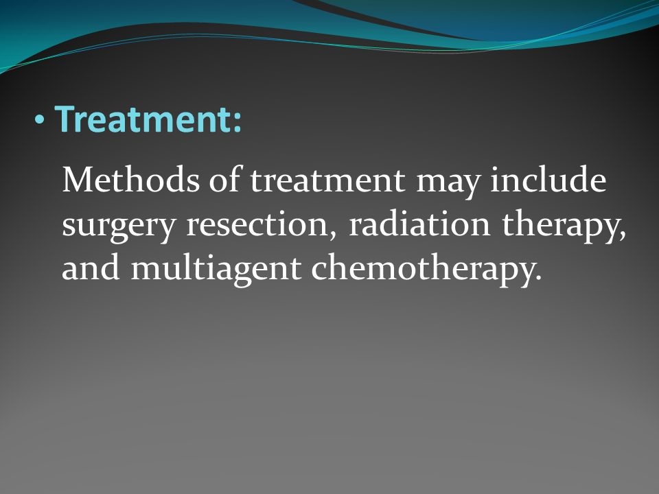 Treatment: Methods of treatment may include surgery resection, radiation therapy, and multiagent chemotherapy.