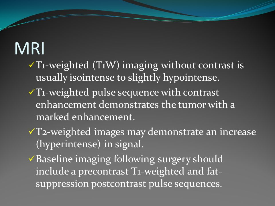 MRI T1-weighted (T1W) imaging without contrast is usually isointense to slightly hypointense.