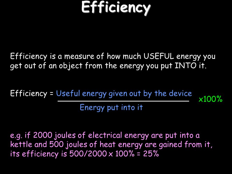 Efficiency Efficiency is a measure of how much USEFUL energy you get out of an object from the energy you put INTO it.