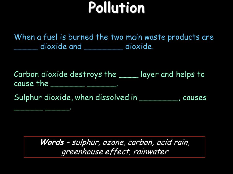 Pollution When a fuel is burned the two main waste products are _____ dioxide and ________ dioxide.