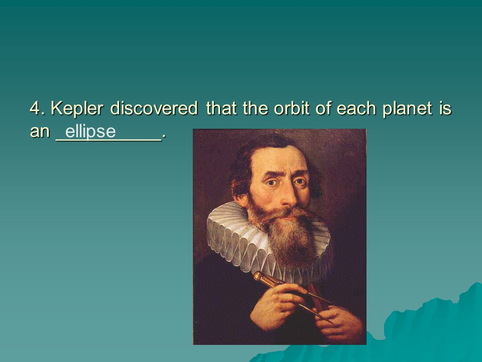 4. Kepler discovered that the orbit of each planet is an __________.