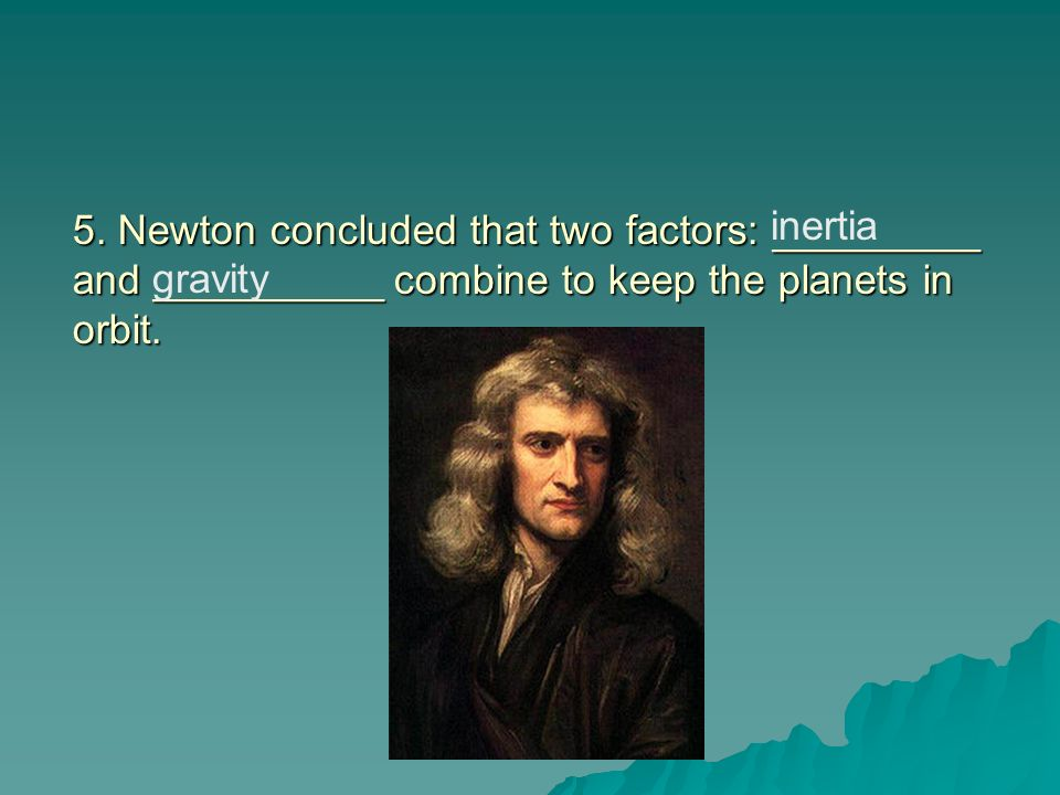 5. Newton concluded that two factors: _________ and __________ combine to keep the planets in orbit.