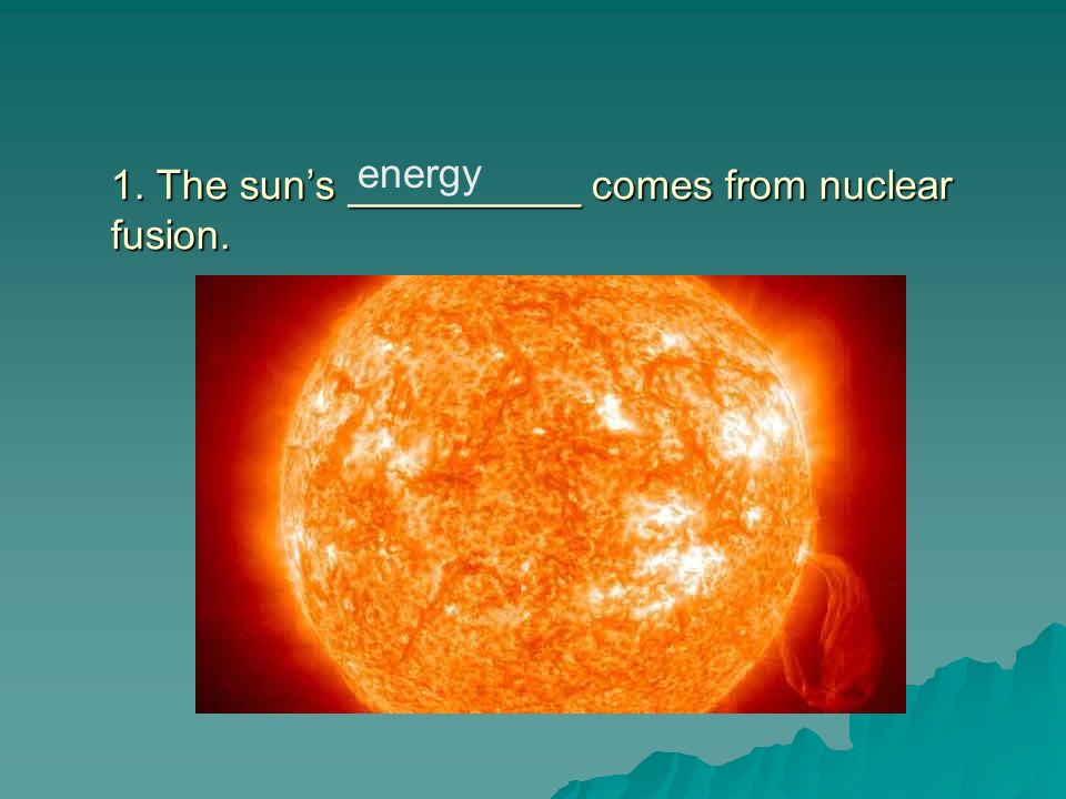 1. The sun's __________ comes from nuclear fusion.
