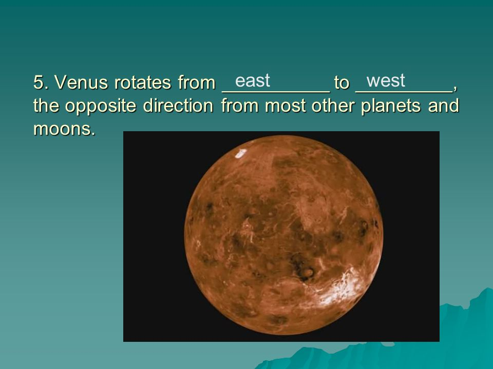 5. Venus rotates from __________ to _________, the opposite direction from most other planets and moons.
